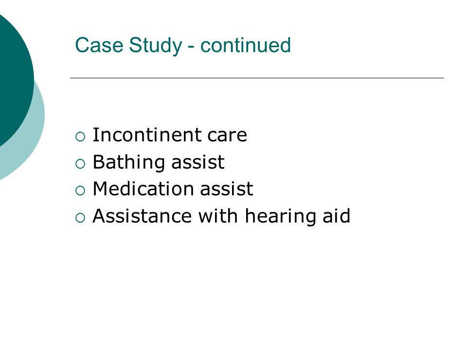 Case Study - continued  Incontinent care  Bathing assist  Medication assist  Assistance with hearing aid