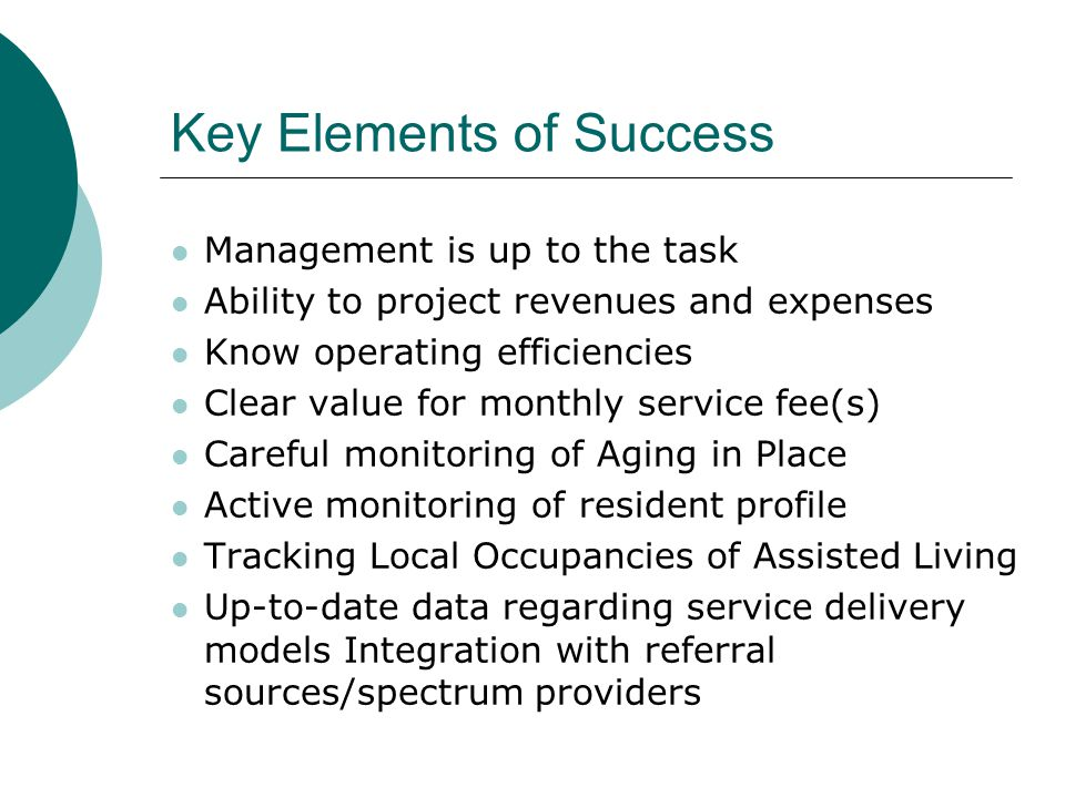 Key Elements of Success Management is up to the task Ability to project revenues and expenses Know operating efficiencies Clear value for monthly service fee(s) Careful monitoring of Aging in Place Active monitoring of resident profile Tracking Local Occupancies of Assisted Living Up-to-date data regarding service delivery models Integration with referral sources/spectrum providers
