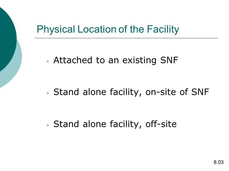 Physical Location of the Facility  Attached to an existing SNF  Stand alone facility, on-site of SNF  Stand alone facility, off-site 6.03