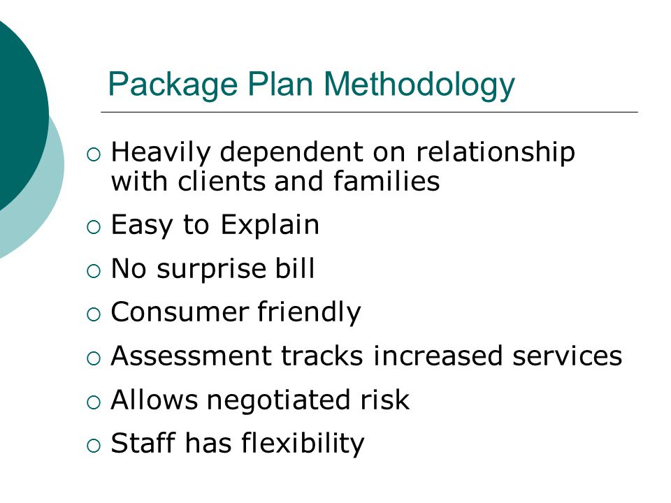 Package Plan Methodology  Heavily dependent on relationship with clients and families  Easy to Explain  No surprise bill  Consumer friendly  Assessment tracks increased services  Allows negotiated risk  Staff has flexibility