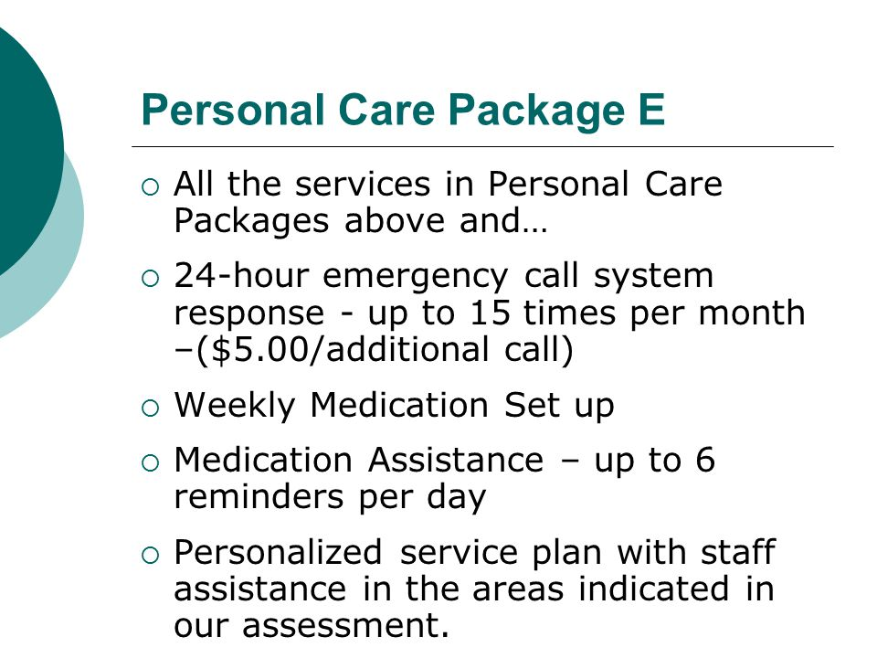 Personal Care Package E  All the services in Personal Care Packages above and…  24-hour emergency call system response - up to 15 times per month –($5.00/additional call)  Weekly Medication Set up  Medication Assistance – up to 6 reminders per day  Personalized service plan with staff assistance in the areas indicated in our assessment.