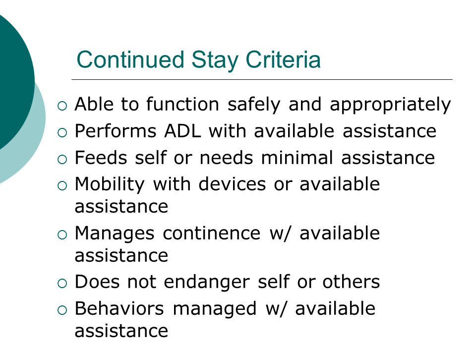 Continued Stay Criteria  Able to function safely and appropriately  Performs ADL with available assistance  Feeds self or needs minimal assistance  Mobility with devices or available assistance  Manages continence w/ available assistance  Does not endanger self or others  Behaviors managed w/ available assistance
