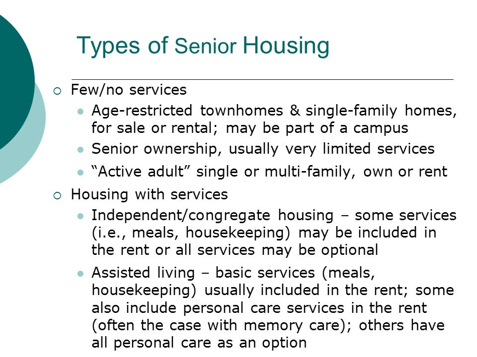 Assisted Living – Services and Housing  Variety of definitions of Assisted Living  Assisted Living refers to housing AND care  The care can be delivered in a variety of settings  Key is that supportive services are provided: Meals, housekeeping, laundry, supervision Assistance with ADL's Possibly activities/socialization, transportation