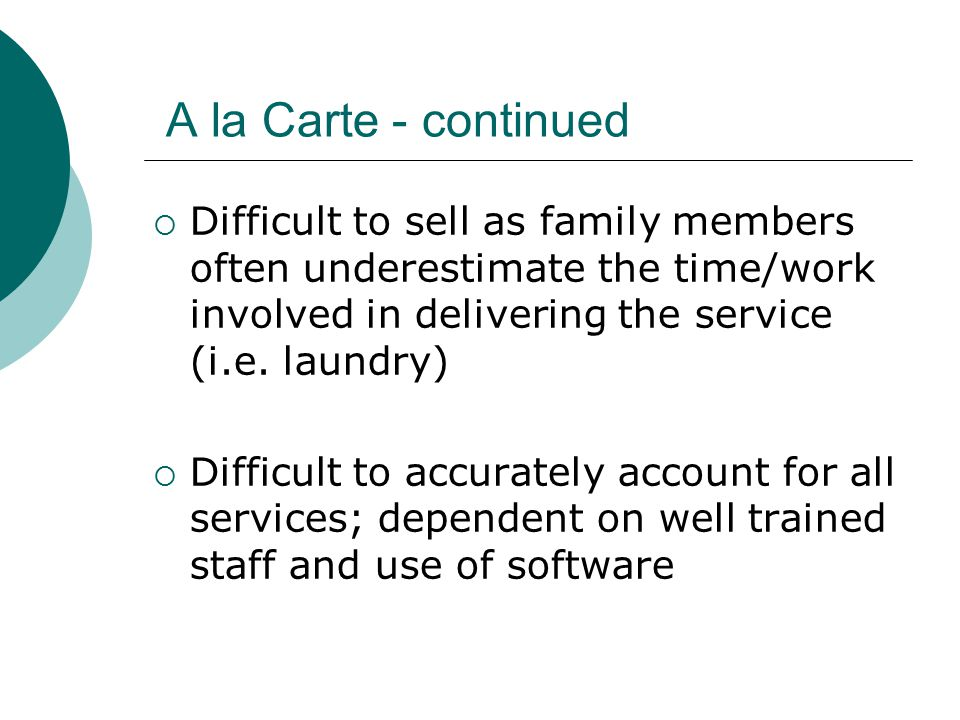 A la Carte - continued  Difficult to sell as family members often underestimate the time/work involved in delivering the service (i.e.