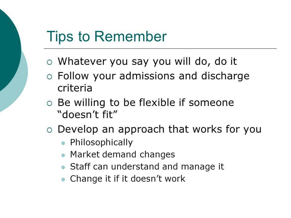 Tips to Remember  Whatever you say you will do, do it  Follow your admissions and discharge criteria  Be willing to be flexible if someone doesn't fit  Develop an approach that works for you Philosophically Market demand changes Staff can understand and manage it Change it if it doesn't work