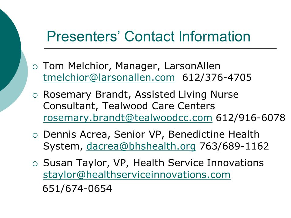 Presenters' Contact Information  Tom Melchior, Manager, LarsonAllen tmelchior@larsonallen.com 612/376-4705 tmelchior@larsonallen.com  Rosemary Brandt, Assisted Living Nurse Consultant, Tealwood Care Centers rosemary.brandt@tealwoodcc.com 612/916-6078 rosemary.brandt@tealwoodcc.com  Dennis Acrea, Senior VP, Benedictine Health System, dacrea@bhshealth.org 763/689-1162dacrea@bhshealth.org  Susan Taylor, VP, Health Service Innovations staylor@healthserviceinnovations.com staylor@healthserviceinnovations.com 651/674-0654