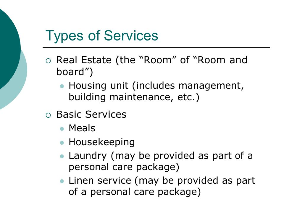 Types of Services  Real Estate (the Room of Room and board ) Housing unit (includes management, building maintenance, etc.)  Basic Services Meals Housekeeping Laundry (may be provided as part of a personal care package) Linen service (may be provided as part of a personal care package)