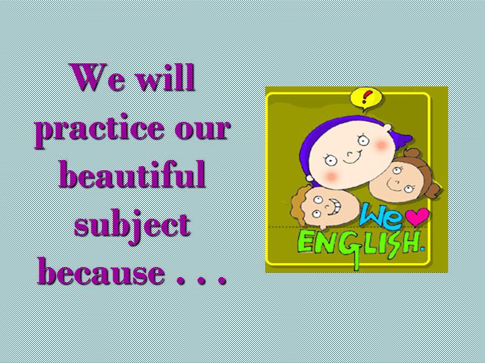 We will practice our beautiful subject because...