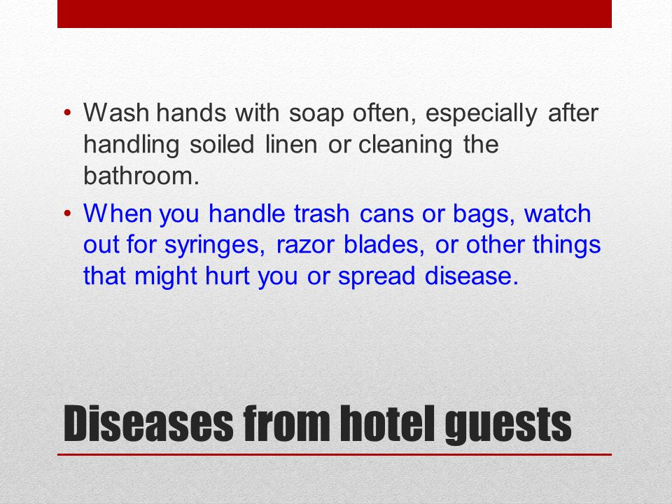 Diseases from hotel guests Wash hands with soap often, especially after handling soiled linen or cleaning the bathroom. When you handle trash cans or