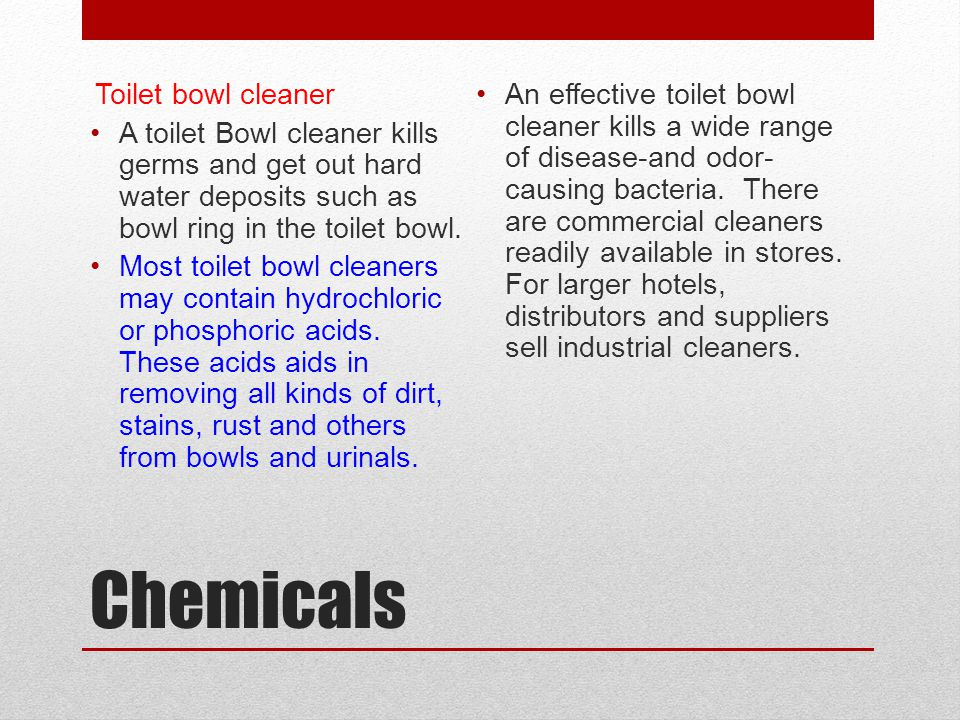 Chemicals Toilet bowl cleaner A toilet Bowl cleaner kills germs and get out hard water deposits such as bowl ring in the toilet bowl. Most toilet bowl
