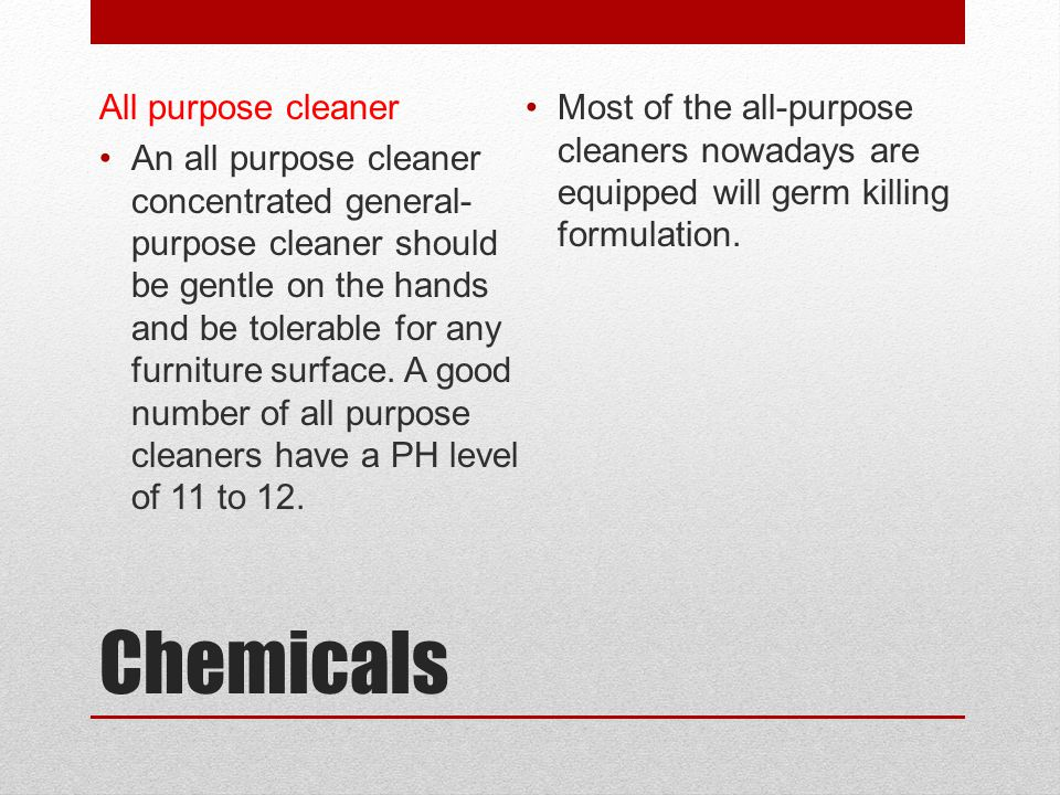 Chemicals All purpose cleaner An all purpose cleaner concentrated general- purpose cleaner should be gentle on the hands and be tolerable for any furn