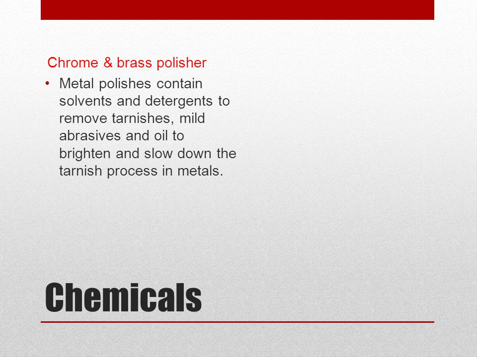 Chemicals Chrome & brass polisher Metal polishes contain solvents and detergents to remove tarnishes, mild abrasives and oil to brighten and slow down