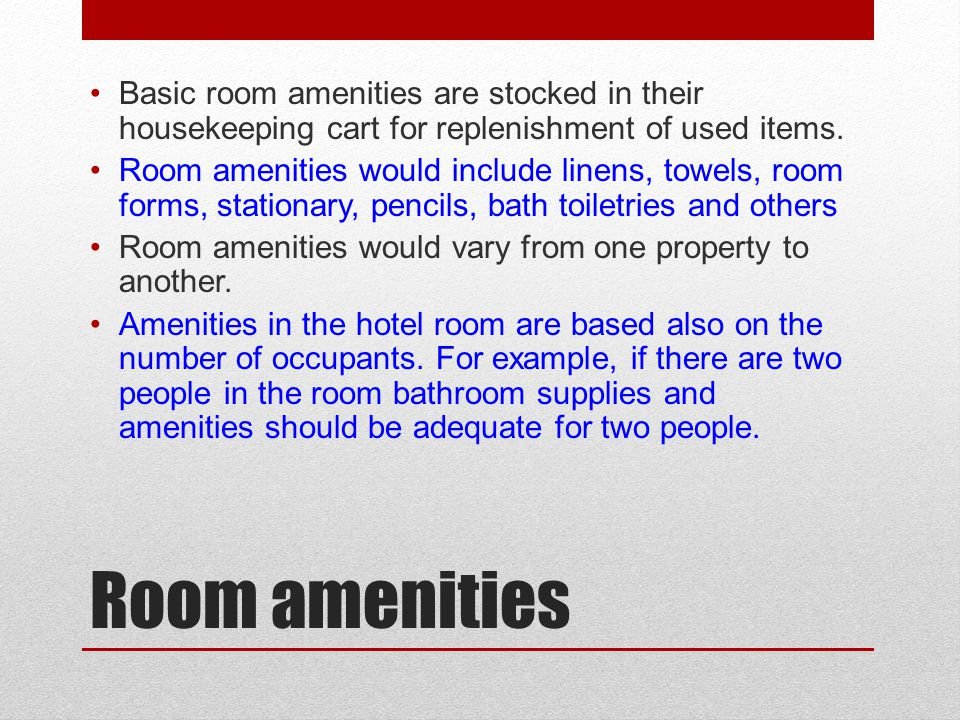 Room amenities Basic room amenities are stocked in their housekeeping cart for replenishment of used items. Room amenities would include linens, towel