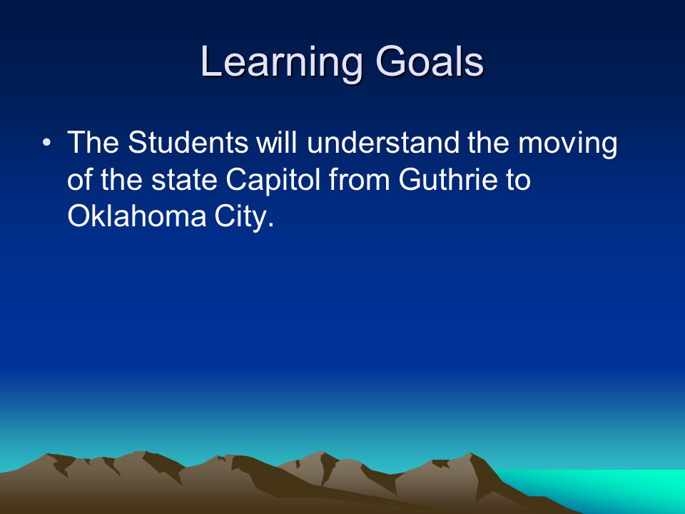 Learning Goals The Students will understand the moving of the state Capitol from Guthrie to Oklahoma City.