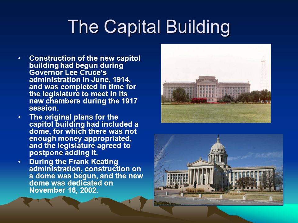 The Capital Building Construction of the new capitol building had begun during Governor Lee Cruce's administration in June, 1914, and was completed in time for the legislature to meet in its new chambers during the 1917 session.