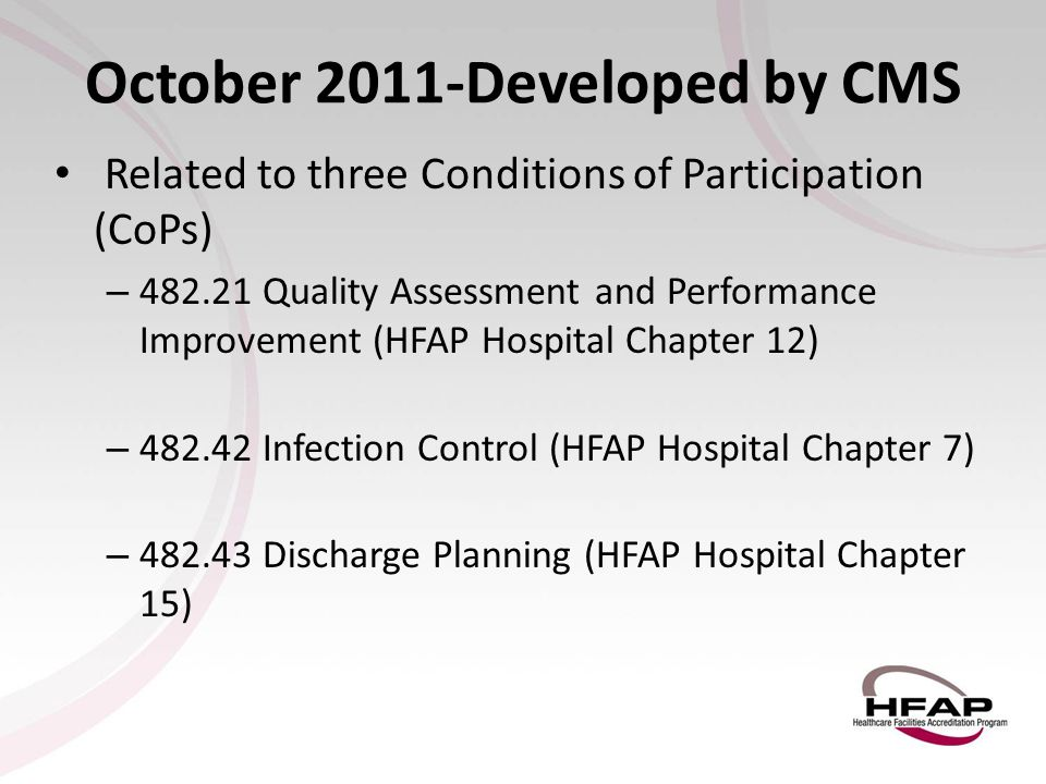October 2011-Developed by CMS Related to three Conditions of Participation (CoPs) – 482.21 Quality Assessment and Performance Improvement (HFAP Hospit