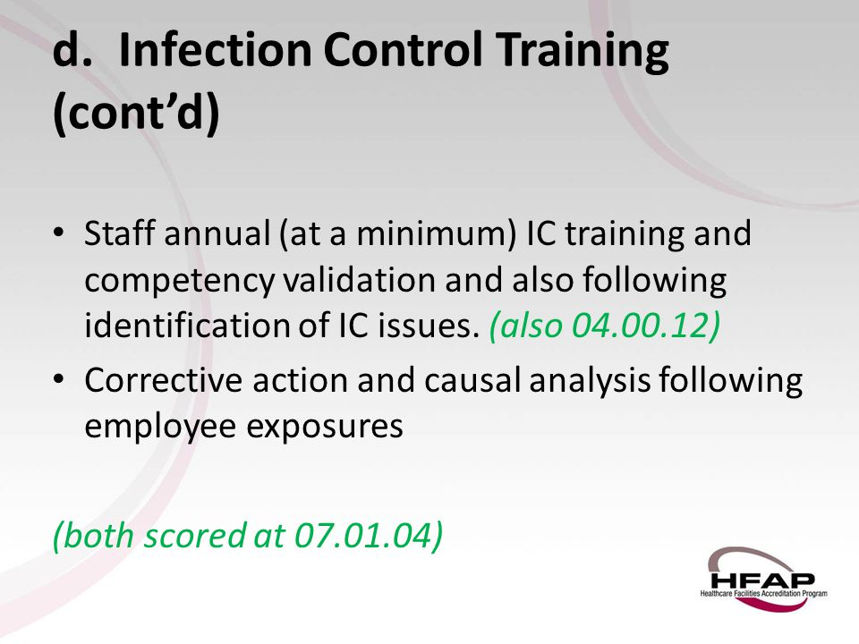 d. Infection Control Training (cont'd) Staff annual (at a minimum) IC training and competency validation and also following identification of IC issue