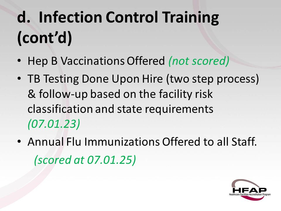 d. Infection Control Training (cont'd) Hep B Vaccinations Offered (not scored) TB Testing Done Upon Hire (two step process) & follow-up based on the f
