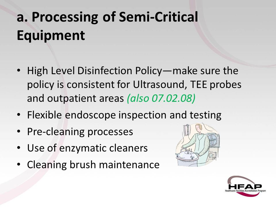 a. Processing of Semi-Critical Equipment High Level Disinfection Policy—make sure the policy is consistent for Ultrasound, TEE probes and outpatient a