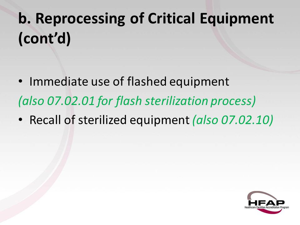 b. Reprocessing of Critical Equipment (cont'd) Immediate use of flashed equipment (also 07.02.01 for flash sterilization process) Recall of sterilized