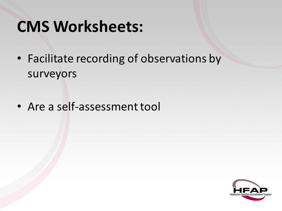 CMS Worksheets: Facilitate recording of observations by surveyors Are a self-assessment tool