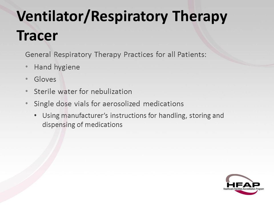 Ventilator/Respiratory Therapy Tracer General Respiratory Therapy Practices for all Patients: Hand hygiene Hand hygiene Gloves Gloves Sterile water fo