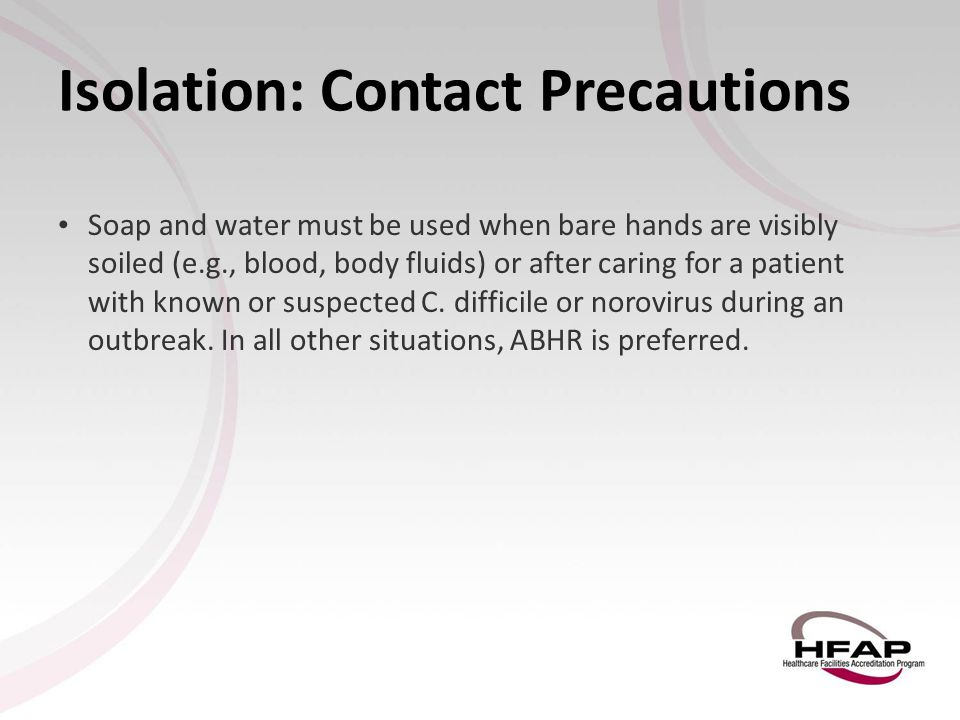 Isolation: Contact Precautions Soap and water must be used when bare hands are visibly soiled (e.g., blood, body fluids) or after caring for a patient