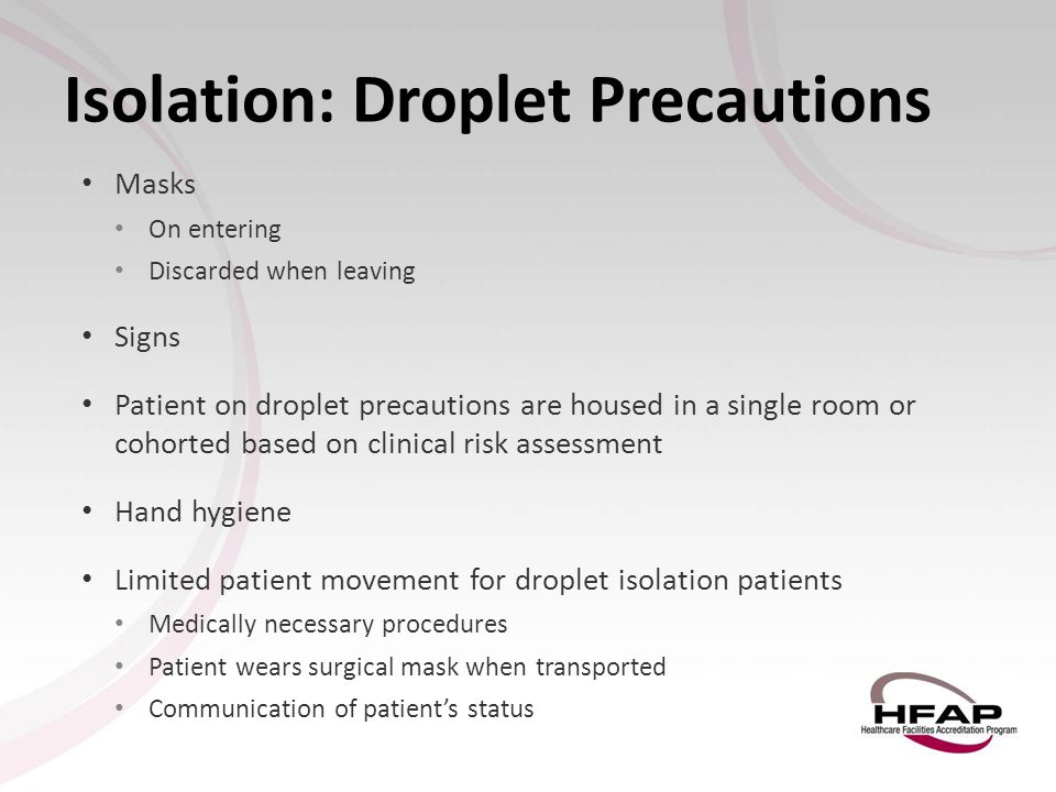 Isolation: Droplet Precautions Masks On entering Discarded when leaving Signs Patient on droplet precautions are housed in a single room or cohorted b