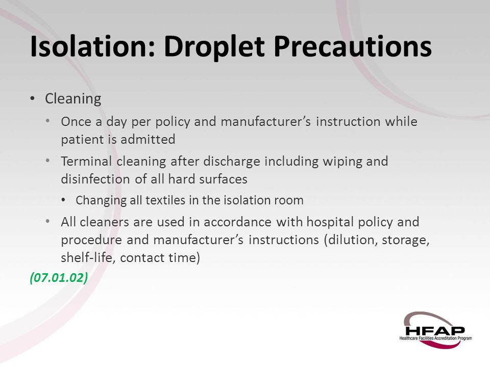 Isolation: Droplet Precautions Cleaning Cleaning Once a day per policy and manufacturer's instruction while patient is admitted Once a day per policy