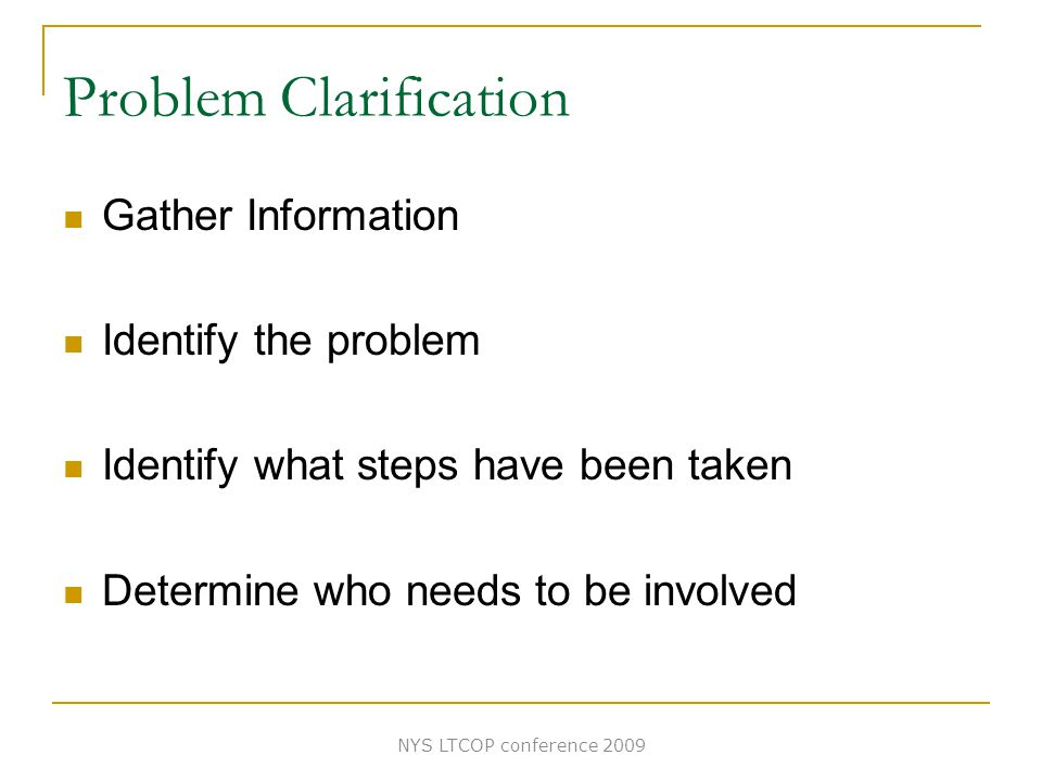 Problem Clarification Gather Information Identify the problem Identify what steps have been taken Determine who needs to be involved NYS LTCOP conference 2009