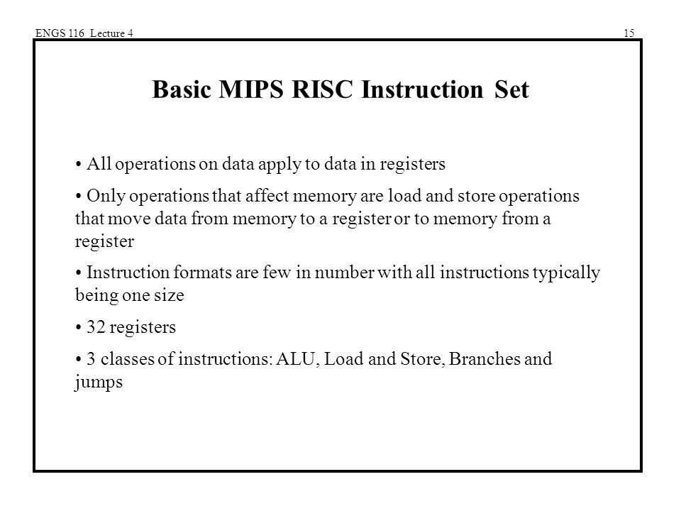 ENGS 116 Lecture 415 Basic MIPS RISC Instruction Set All operations on data apply to data in registers Only operations that affect memory are load and store operations that move data from memory to a register or to memory from a register Instruction formats are few in number with all instructions typically being one size 32 registers 3 classes of instructions: ALU, Load and Store, Branches and jumps