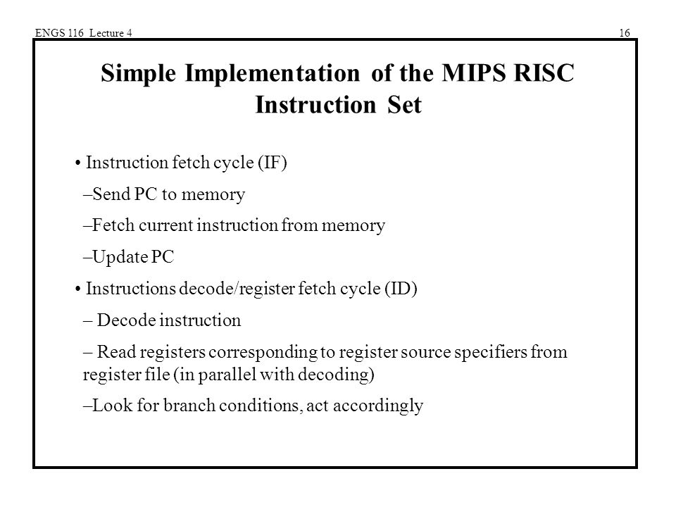 ENGS 116 Lecture 416 Simple Implementation of the MIPS RISC Instruction Set Instruction fetch cycle (IF) –Send PC to memory –Fetch current instruction from memory –Update PC Instructions decode/register fetch cycle (ID) – Decode instruction – Read registers corresponding to register source specifiers from register file (in parallel with decoding) –Look for branch conditions, act accordingly