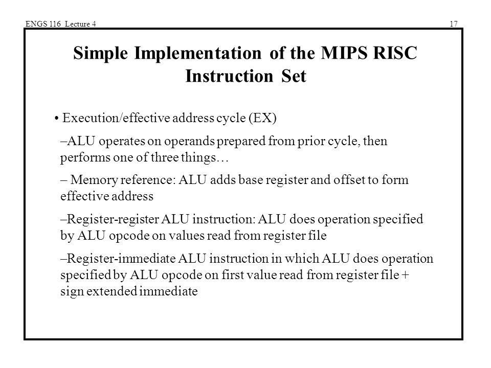 ENGS 116 Lecture 417 Simple Implementation of the MIPS RISC Instruction Set Execution/effective address cycle (EX) –ALU operates on operands prepared from prior cycle, then performs one of three things… – Memory reference: ALU adds base register and offset to form effective address –Register-register ALU instruction: ALU does operation specified by ALU opcode on values read from register file –Register-immediate ALU instruction in which ALU does operation specified by ALU opcode on first value read from register file + sign extended immediate