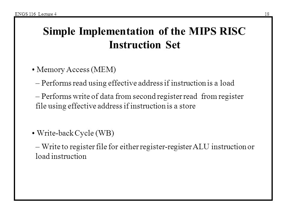 ENGS 116 Lecture 418 Simple Implementation of the MIPS RISC Instruction Set Memory Access (MEM) – Performs read using effective address if instruction is a load – Performs write of data from second register read from register file using effective address if instruction is a store Write-back Cycle (WB) – Write to register file for either register-register ALU instruction or load instruction