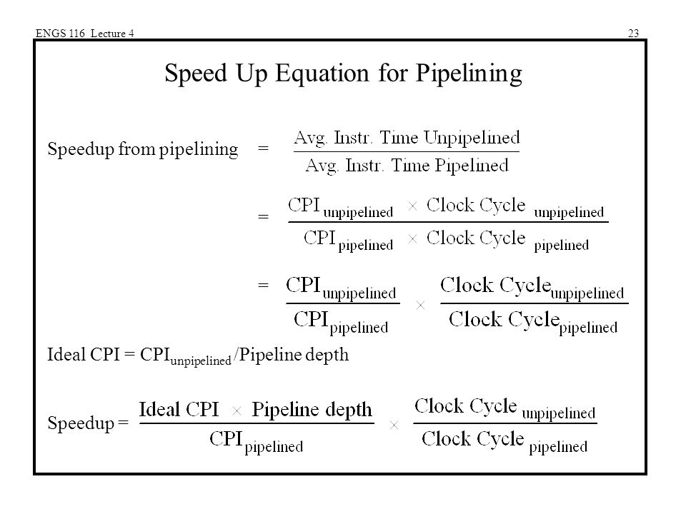 ENGS 116 Lecture 423 Speed Up Equation for Pipelining Speedup from pipelining= = Ideal CPI = CPI unpipelined /Pipeline depth Speedup =