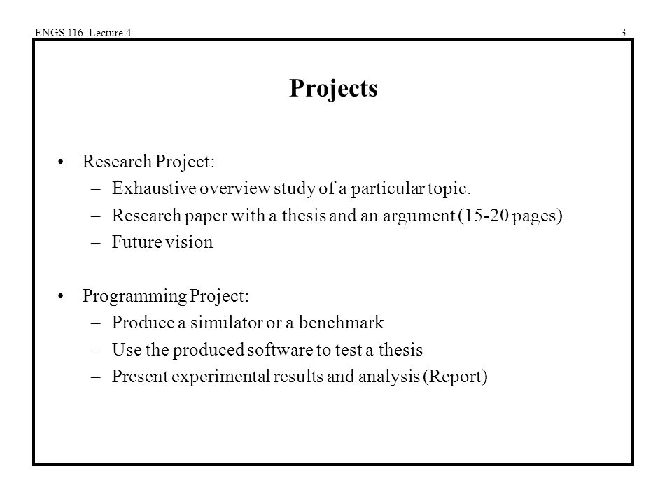 ENGS 116 Lecture 43 Projects Research Project: –Exhaustive overview study of a particular topic.