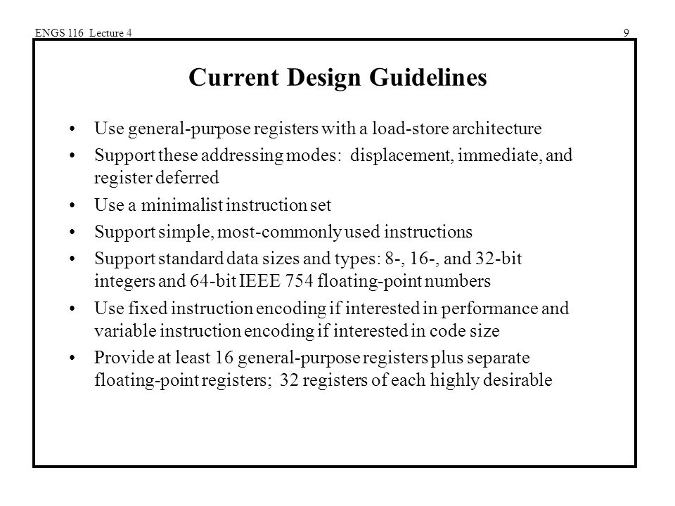ENGS 116 Lecture 49 Current Design Guidelines Use general-purpose registers with a load-store architecture Support these addressing modes: displacement, immediate, and register deferred Use a minimalist instruction set Support simple, most-commonly used instructions Support standard data sizes and types: 8-, 16-, and 32-bit integers and 64-bit IEEE 754 floating-point numbers Use fixed instruction encoding if interested in performance and variable instruction encoding if interested in code size Provide at least 16 general-purpose registers plus separate floating-point registers; 32 registers of each highly desirable