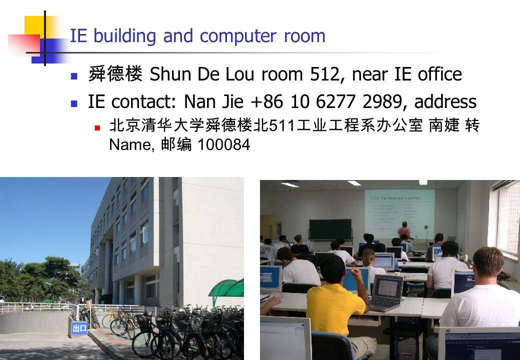 IE building and computer room 舜德楼 Shun De Lou room 512, near IE office IE contact: Nan Jie +86 10 6277 2989, address 北京清华大学舜德楼北 511 工业工程系办公室 南婕 转 Name, 邮编 100084