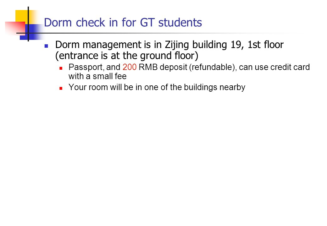 Dorm check in for GT students Dorm management is in Zijing building 19, 1st floor (entrance is at the ground floor) Passport, and 200 RMB deposit (refundable), can use credit card with a small fee Your room will be in one of the buildings nearby