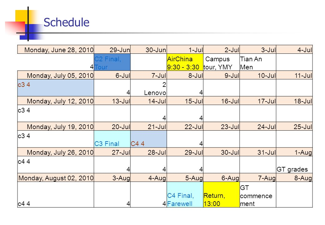 Schedule Monday, June 28, 201029-Jun30-Jun1-Jul2-Jul3-Jul4-Jul 4 C2 Final, Tour AirChina 9:30 - 3:30 Campus tour, YMY Tian An Men Monday, July 05, 20106-Jul7-Jul8-Jul9-Jul10-Jul11-Jul c3 4 4 2 Lenovo4 Monday, July 12, 201013-Jul14-Jul15-Jul16-Jul17-Jul18-Jul c3 4 44 Monday, July 19, 201020-Jul21-Jul22-Jul23-Jul24-Jul25-Jul c3 4 C3 FinalC4 44 Monday, July 26, 201027-Jul28-Jul29-Jul30-Jul31-Jul1-Aug c4 4 444 GT grades Monday, August 02, 20103-Aug4-Aug5-Aug6-Aug7-Aug8-Aug c4 444 C4 Final, Farewell Return, 13:00 GT commence ment