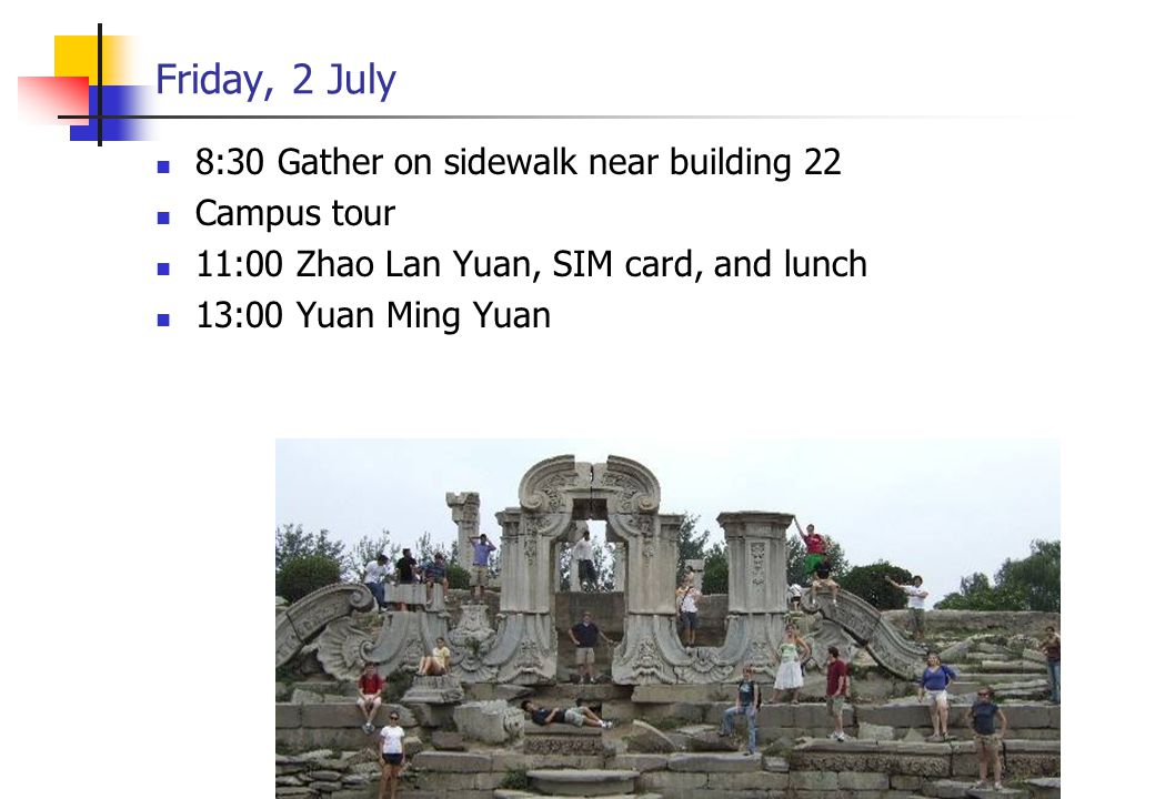 Friday, 2 July 8:30 Gather on sidewalk near building 22 Campus tour 11:00 Zhao Lan Yuan, SIM card, and lunch 13:00 Yuan Ming Yuan