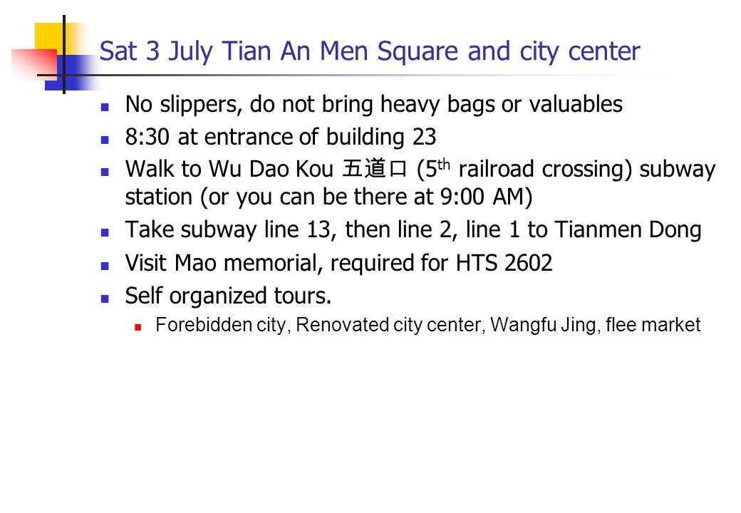 Sat 3 July Tian An Men Square and city center No slippers, do not bring heavy bags or valuables 8:30 at entrance of building 23 Walk to Wu Dao Kou 五道口 (5 th railroad crossing) subway station (or you can be there at 9:00 AM) Take subway line 13, then line 2, line 1 to Tianmen Dong Visit Mao memorial, required for HTS 2602 Self organized tours.
