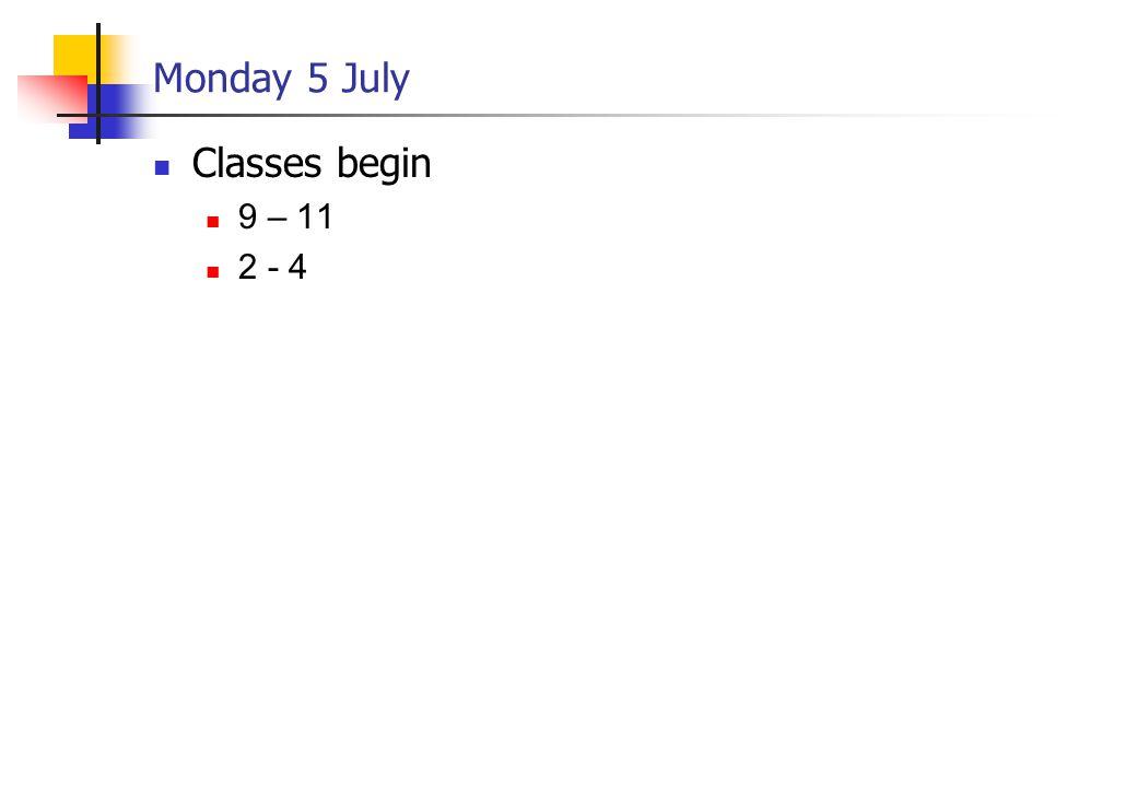 Monday 5 July Classes begin 9 – 11 2 - 4