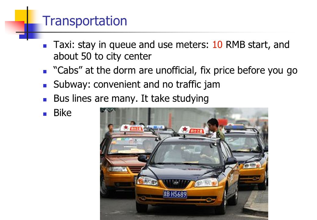 Transportation Taxi: stay in queue and use meters: 10 RMB start, and about 50 to city center Cabs at the dorm are unofficial, fix price before you go Subway: convenient and no traffic jam Bus lines are many.