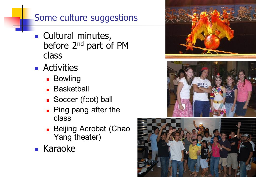 Some culture suggestions Cultural minutes, before 2 nd part of PM class Activities Bowling Basketball Soccer (foot) ball Ping pang after the class Beijing Acrobat (Chao Yang theater) Karaoke