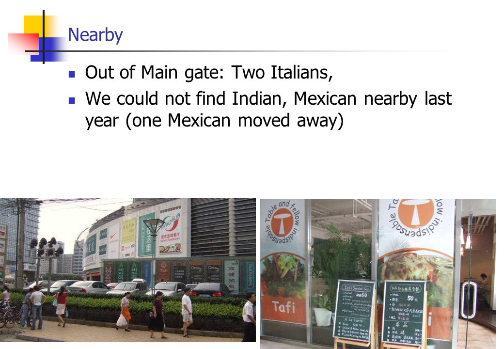 Nearby Out of Main gate: Two Italians, We could not find Indian, Mexican nearby last year (one Mexican moved away)