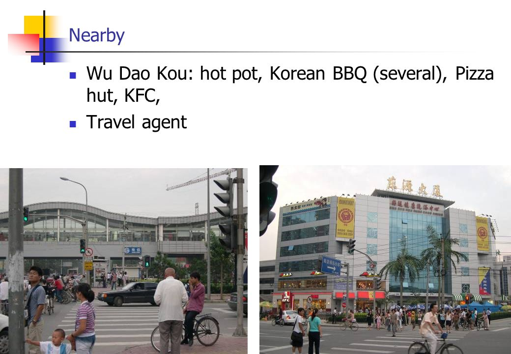 Nearby Wu Dao Kou: hot pot, Korean BBQ (several), Pizza hut, KFC, Travel agent
