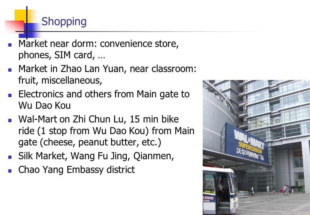 Shopping Market near dorm: convenience store, phones, SIM card, … Market in Zhao Lan Yuan, near classroom: fruit, miscellaneous, Electronics and others from Main gate to Wu Dao Kou Wal-Mart on Zhi Chun Lu, 15 min bike ride (1 stop from Wu Dao Kou) from Main gate (cheese, peanut butter, etc.) Silk Market, Wang Fu Jing, Qianmen, Chao Yang Embassy district