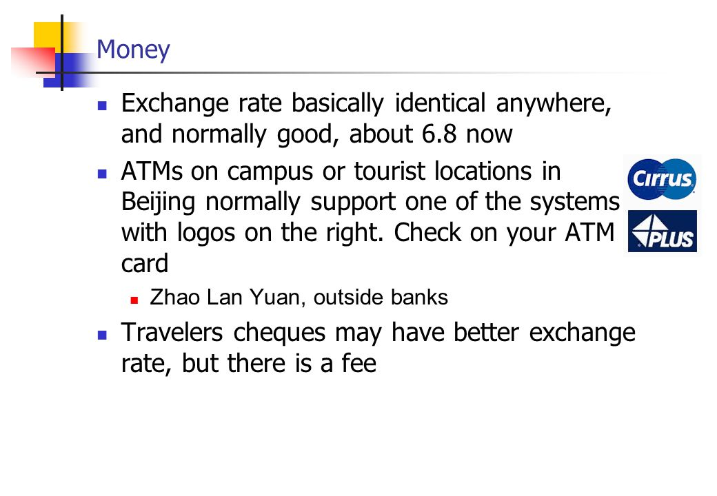 Money Exchange rate basically identical anywhere, and normally good, about 6.8 now ATMs on campus or tourist locations in Beijing normally support one of the systems with logos on the right.