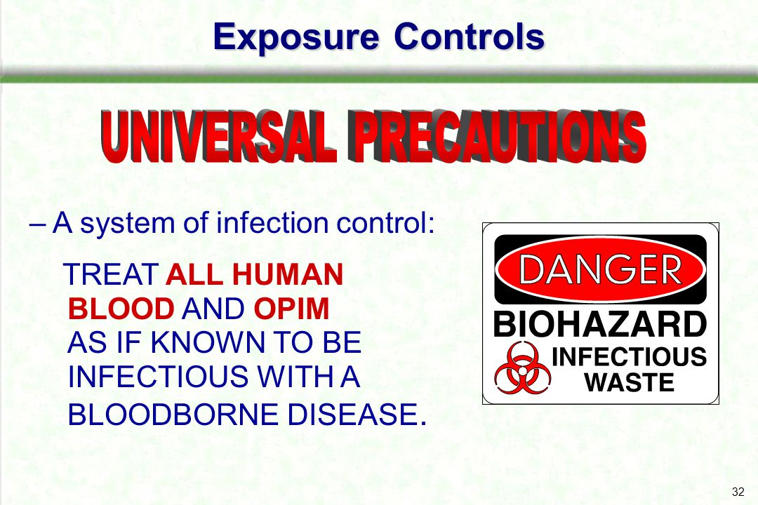 32 – A system of infection control: TREAT ALL HUMAN BLOOD AND OPIM AS IF KNOWN TO BE INFECTIOUS WITH A BLOODBORNE DISEASE. Exposure Controls